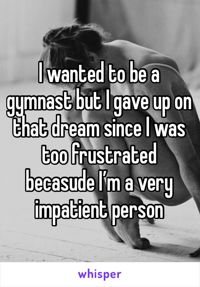 I wanted to be a gymnast but I gave up on that dream since I was too frustrated becasude I'm a very impatient person