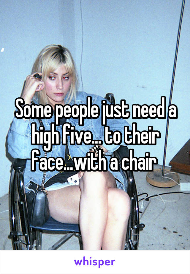 Some people just need a high five... to their face...with a chair