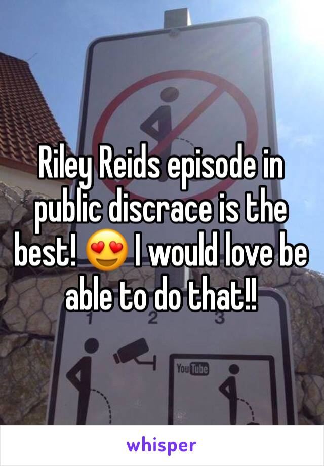 Riley Reids episode in public discrace is the best! 😍 I would love be able to do that!!