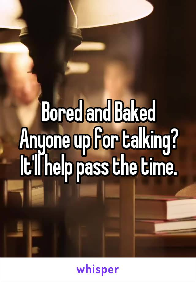Bored and Baked Anyone up for talking? It'll help pass the time.