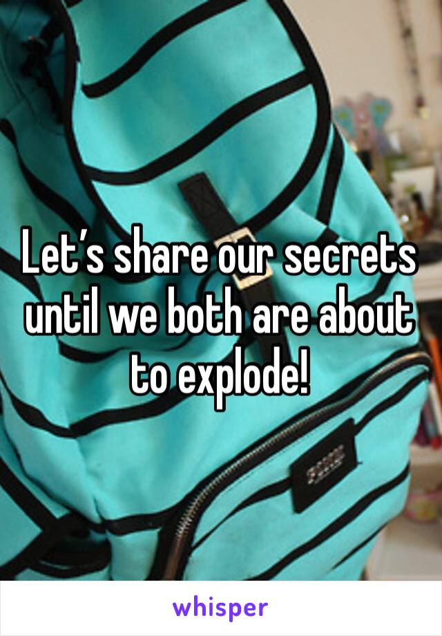 Let's share our secrets until we both are about to explode!