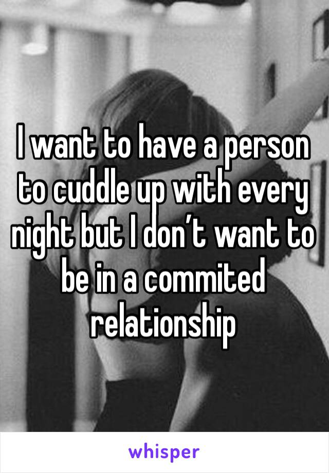 I want to have a person to cuddle up with every night but I don't want to be in a commited relationship