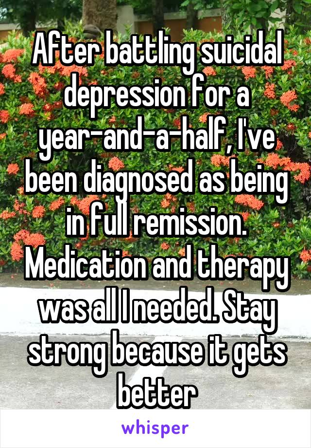After battling suicidal depression for a year-and-a-half, I've been diagnosed as being in full remission. Medication and therapy was all I needed. Stay strong because it gets better