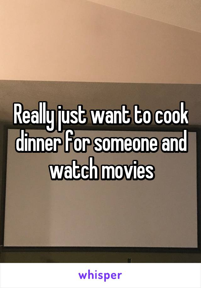 Really just want to cook dinner for someone and watch movies