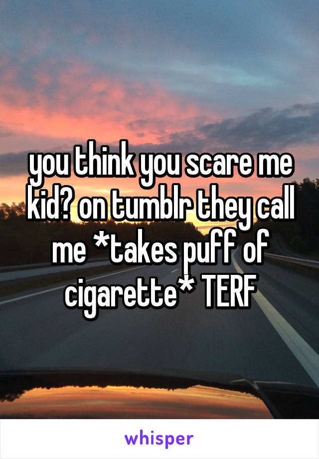 you think you scare me kid? on tumblr they call me *takes puff of cigarette* TERF