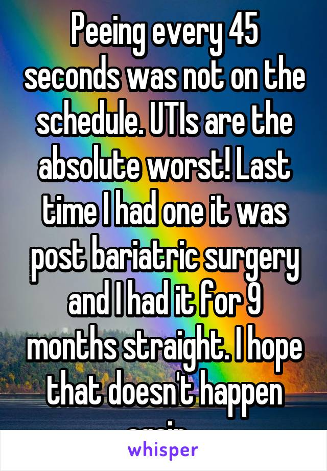 Peeing every 45 seconds was not on the schedule. UTIs are the absolute worst! Last time I had one it was post bariatric surgery and I had it for 9 months straight. I hope that doesn't happen again...
