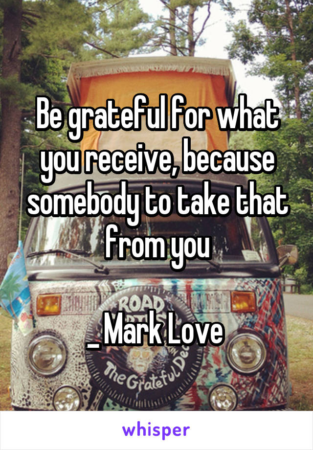 Be grateful for what you receive, because somebody to take that from you  _ Mark Love