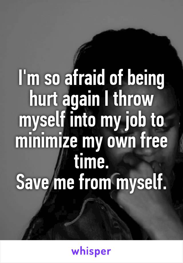 I'm so afraid of being hurt again I throw myself into my job to minimize my own free time. Save me from myself.