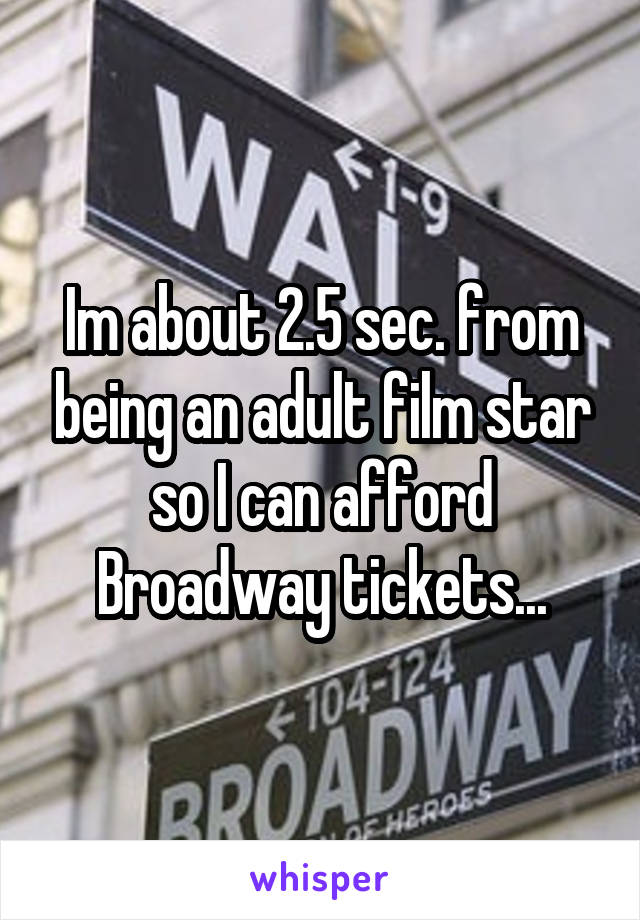 Im about 2.5 sec. from being an adult film star so I can afford Broadway tickets...