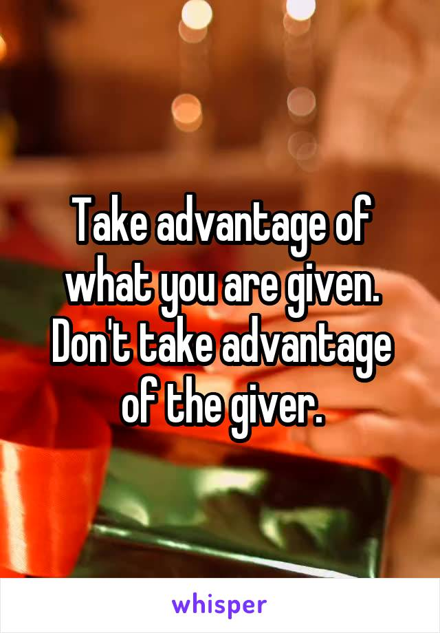 Take advantage of what you are given. Don't take advantage of the giver.