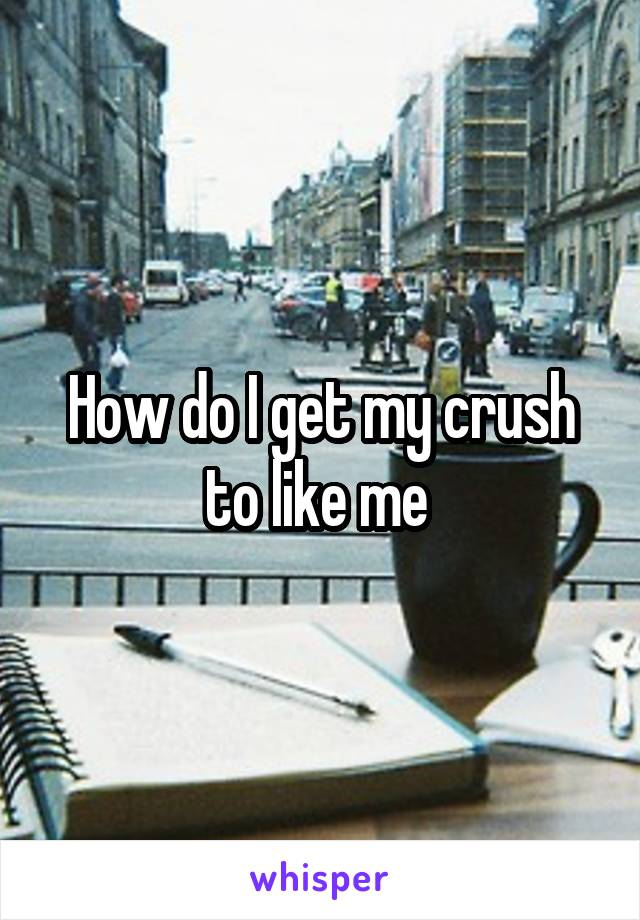 How do I get my crush to like me