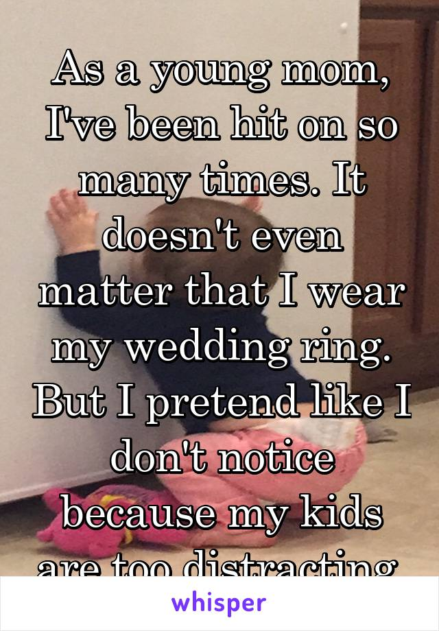 As a young mom, I've been hit on so many times. It doesn't even matter that I wear my wedding ring. But I pretend like I don't notice because my kids are too distracting.