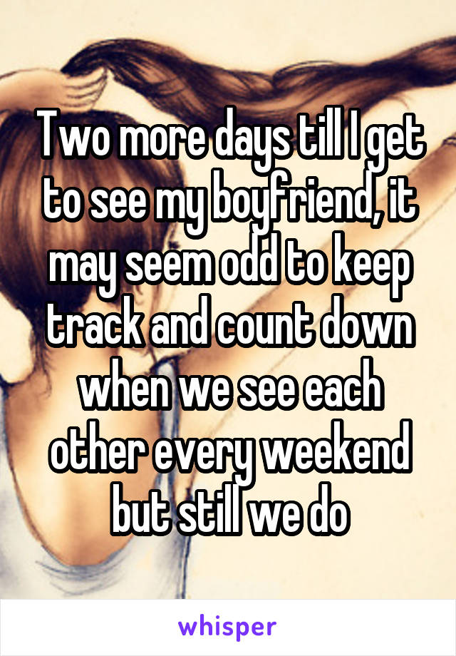 Two more days till I get to see my boyfriend, it may seem odd to keep track and count down when we see each other every weekend but still we do