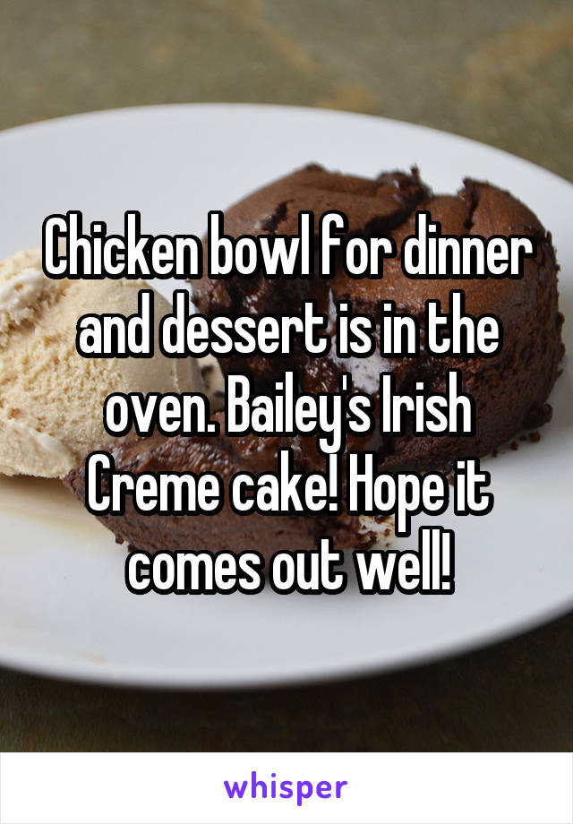 Chicken bowl for dinner and dessert is in the oven. Bailey's Irish Creme cake! Hope it comes out well!