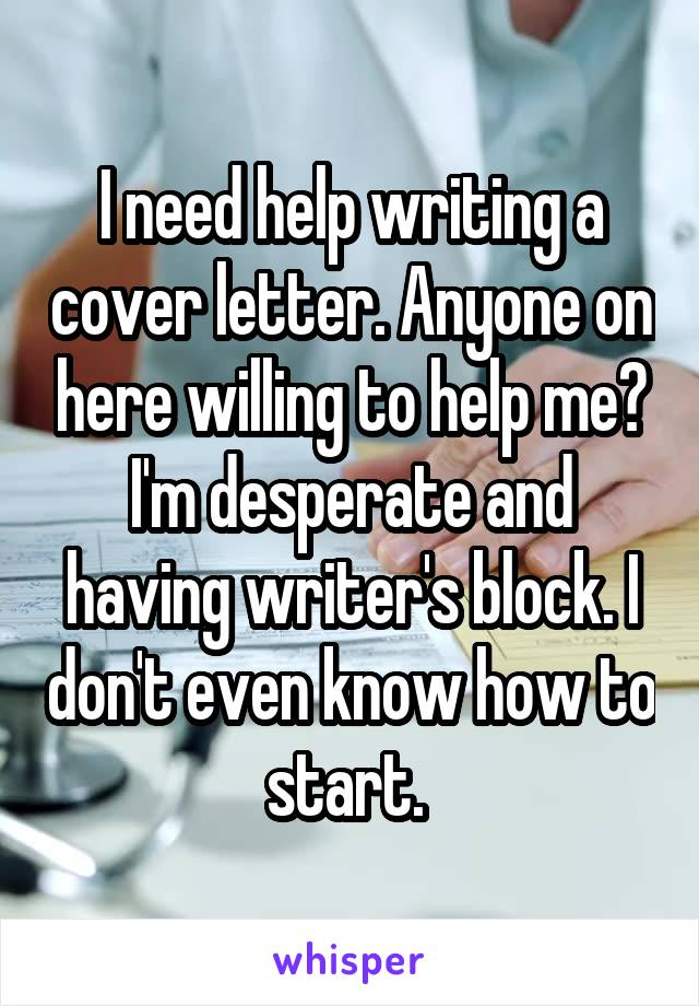 I need help writing a cover letter. Anyone on here willing to help me? I'm desperate and having writer's block. I don't even know how to start.