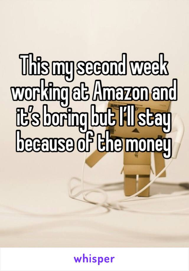 This my second week working at Amazon and it's boring but I'll stay because of the money