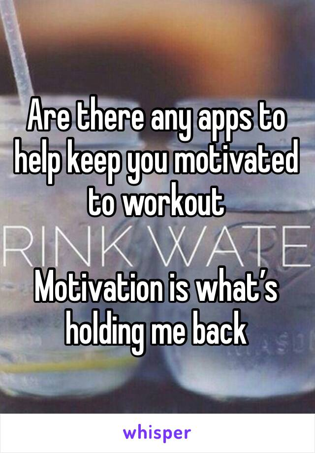 Are there any apps to help keep you motivated to workout   Motivation is what's holding me back