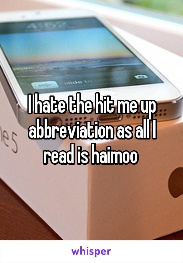 I hate the hit me up abbreviation as all I read is haimoo