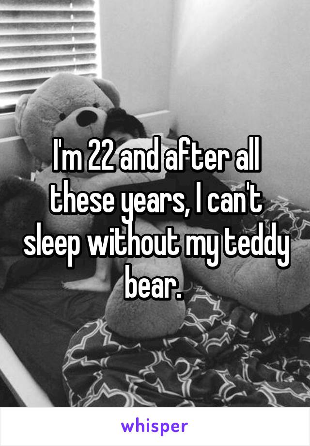 I'm 22 and after all these years, I can't sleep without my teddy bear.