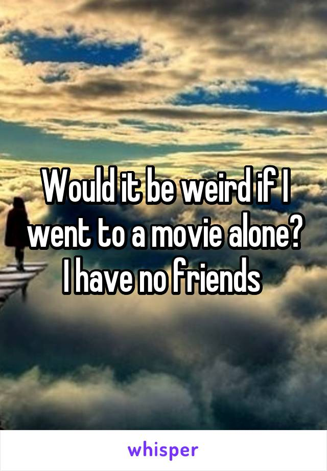Would it be weird if I went to a movie alone? I have no friends