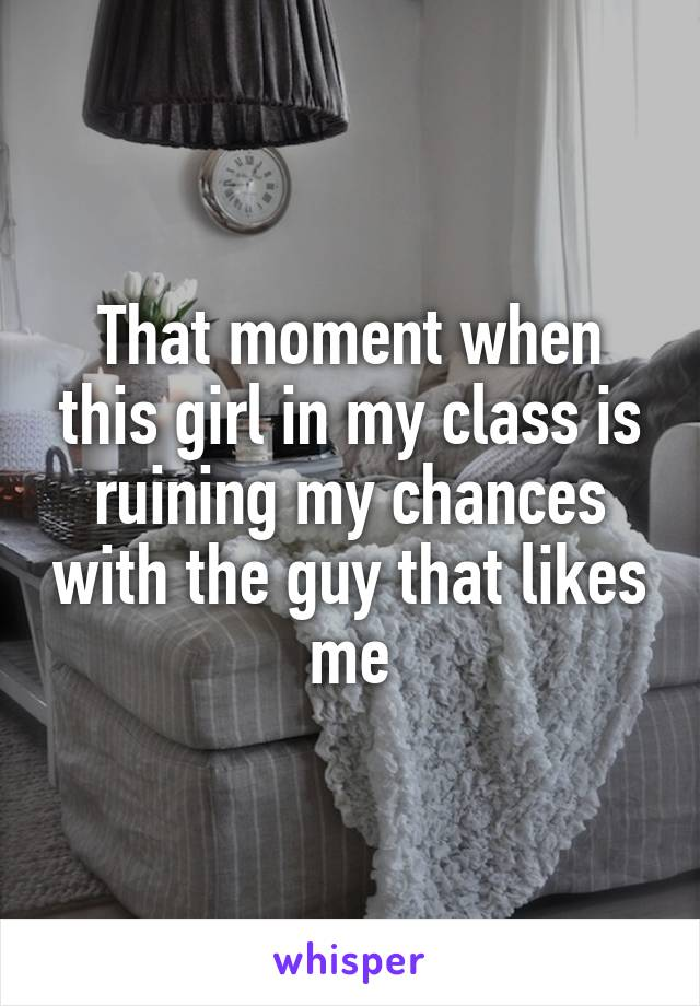 That moment when this girl in my class is ruining my chances with the guy that likes me