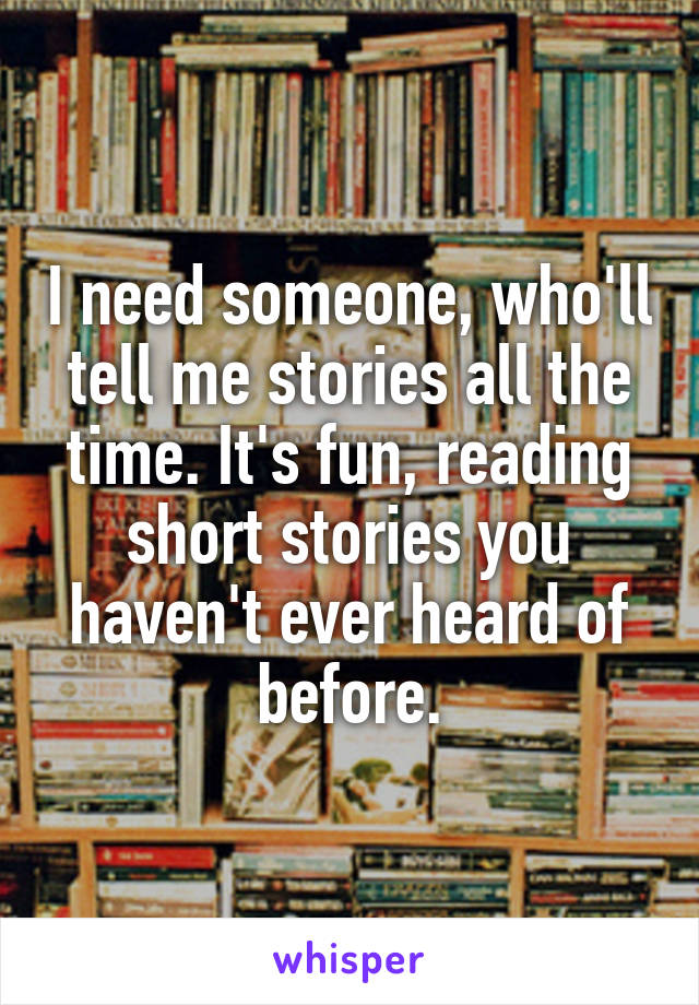 I need someone, who'll tell me stories all the time. It's fun, reading short stories you haven't ever heard of before.