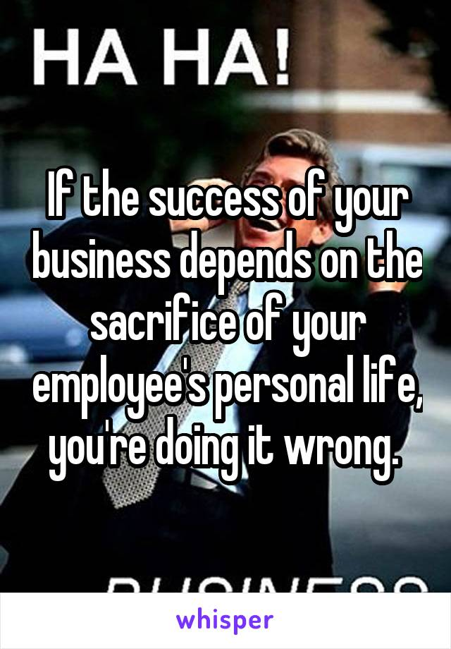 If the success of your business depends on the sacrifice of your employee's personal life, you're doing it wrong.