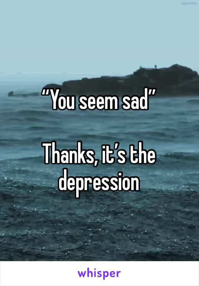 """You seem sad""  Thanks, it's the depression"