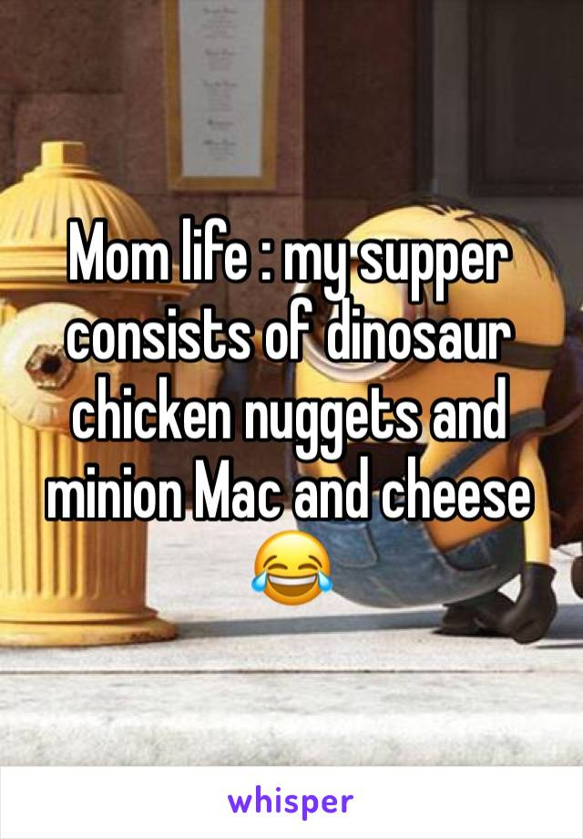 Mom life : my supper consists of dinosaur chicken nuggets and minion Mac and cheese 😂