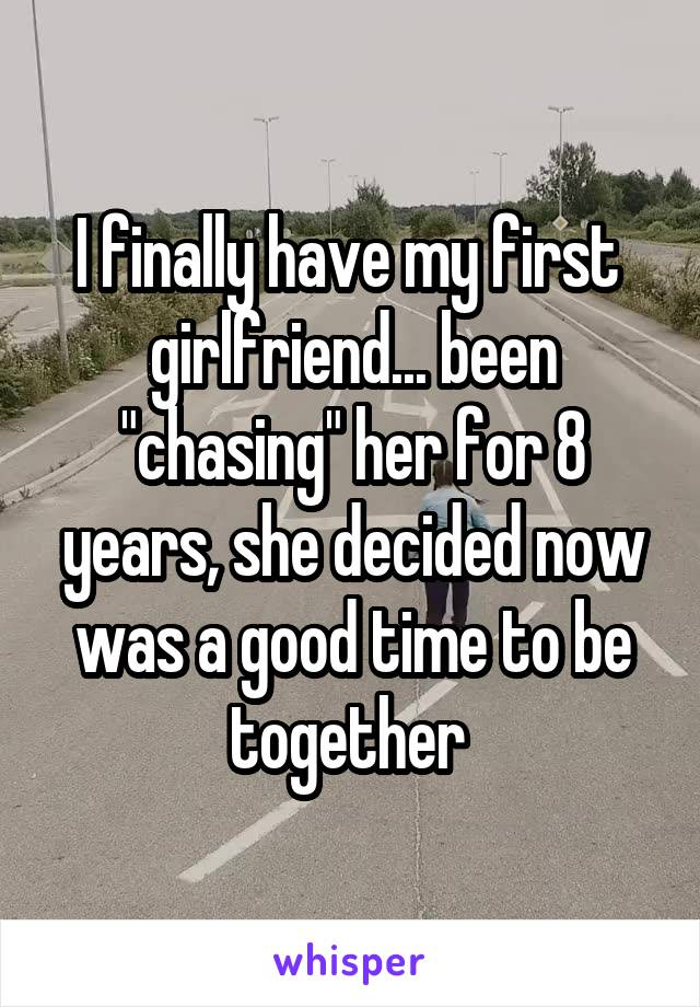 "I finally have my first  girlfriend... been ""chasing"" her for 8 years, she decided now was a good time to be together"