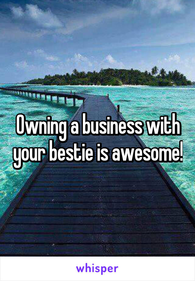 Owning a business with your bestie is awesome!