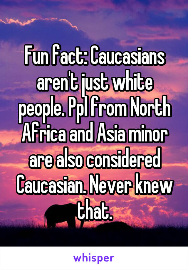 Fun fact: Caucasians aren't just white people. Ppl from North Africa and Asia minor are also considered Caucasian. Never knew that.