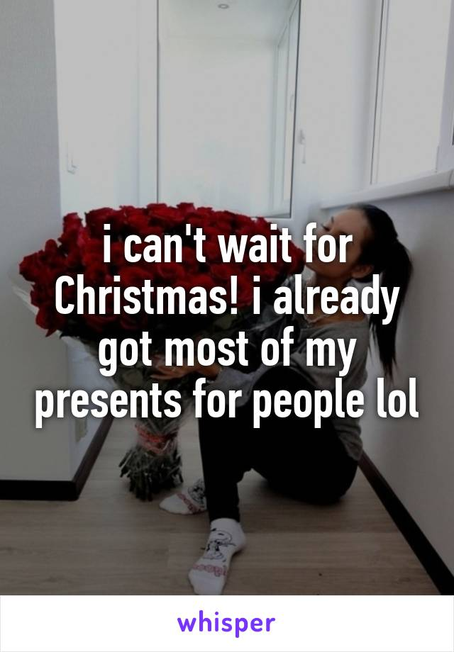 i can't wait for Christmas! i already got most of my presents for people lol