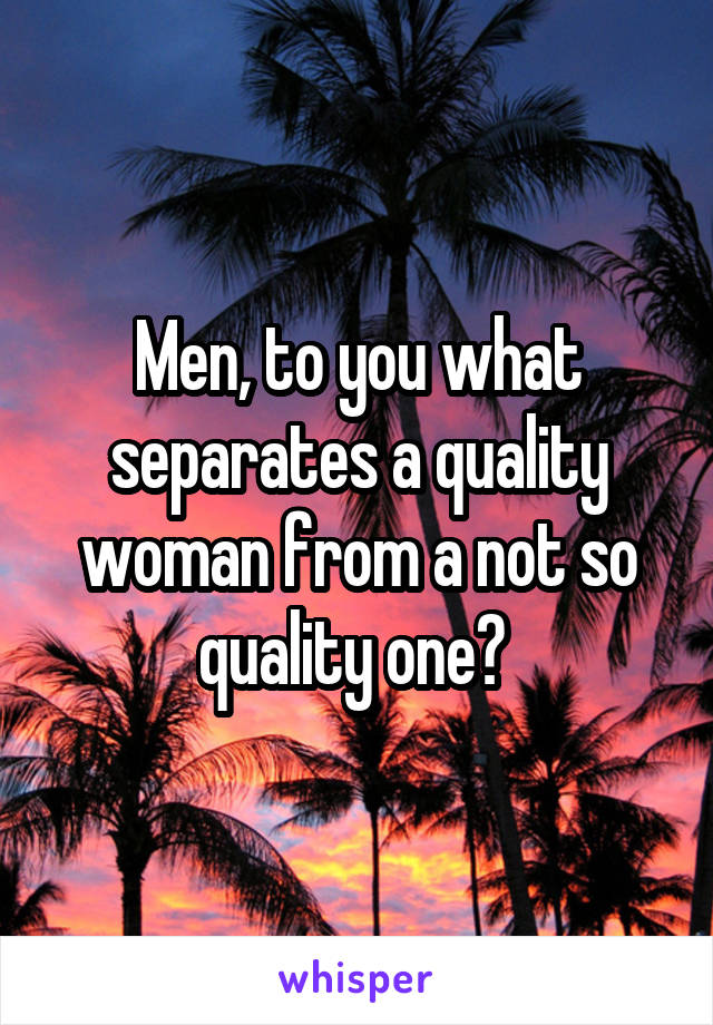 Men, to you what separates a quality woman from a not so quality one?