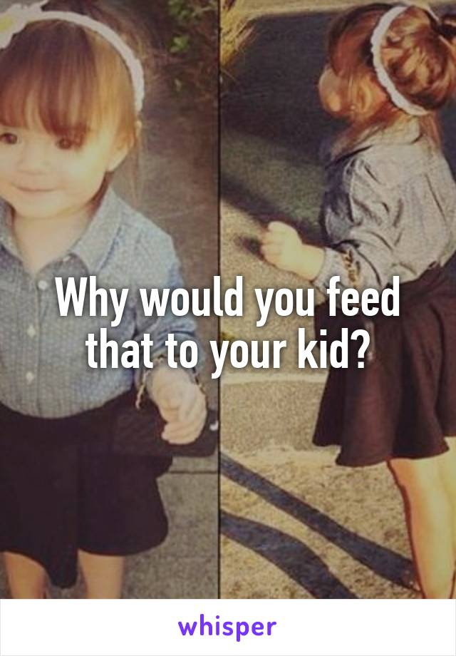 Why would you feed that to your kid?