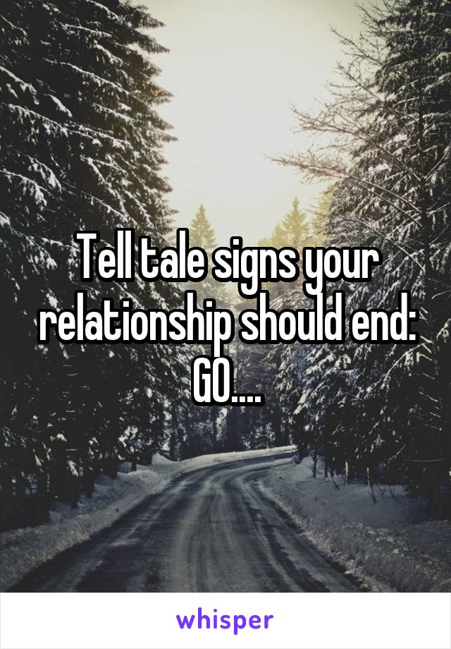 Tell tale signs your relationship should end: GO....