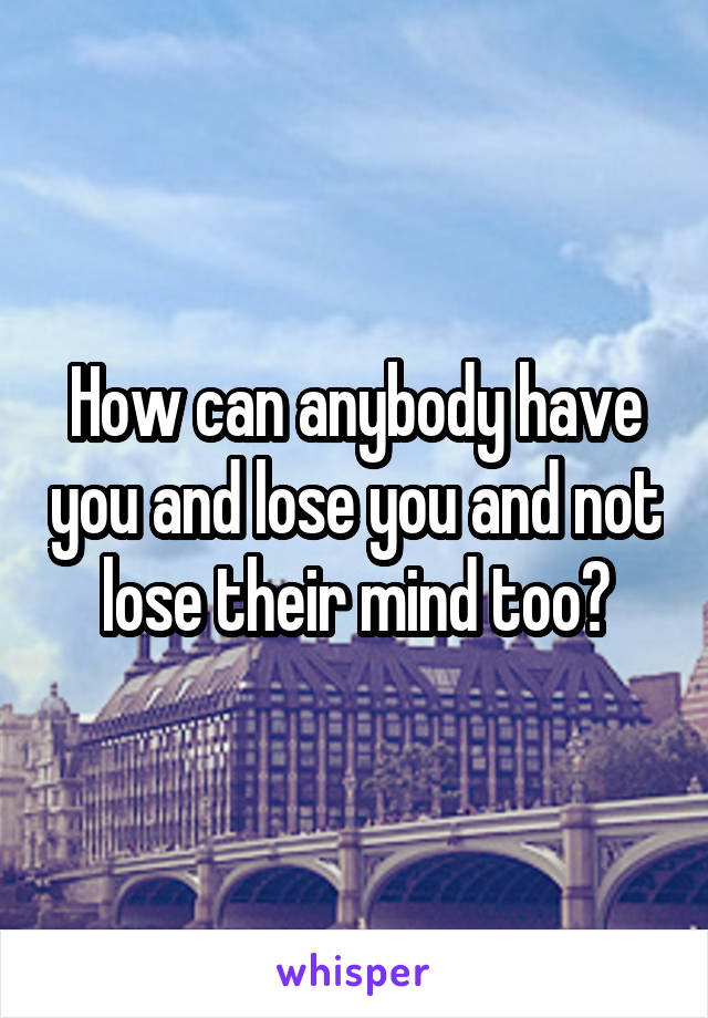 How can anybody have you and lose you and not lose their mind too?