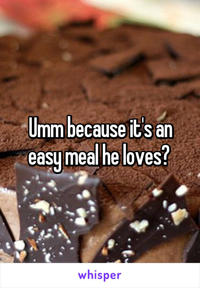 Umm because it's an easy meal he loves?