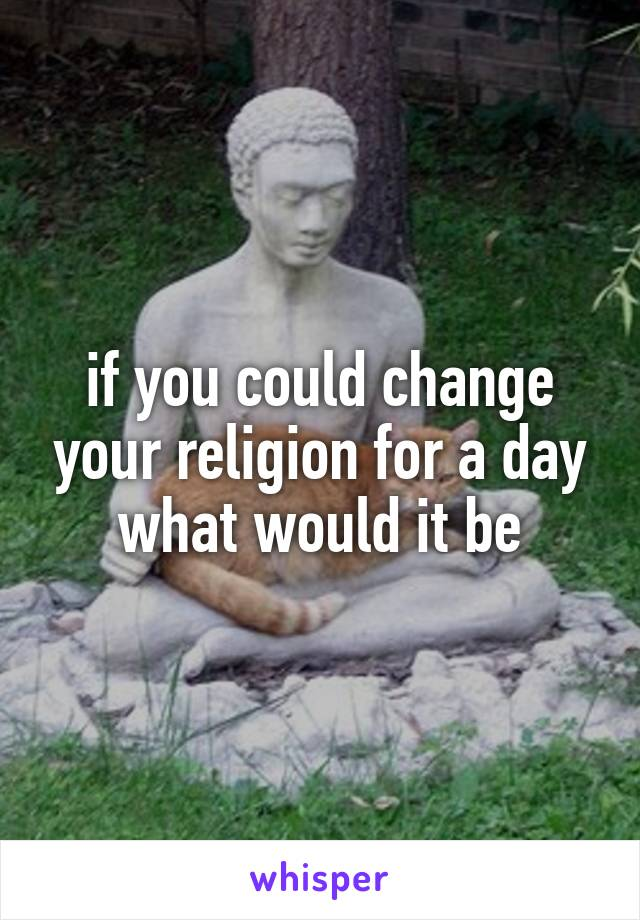 if you could change your religion for a day what would it be