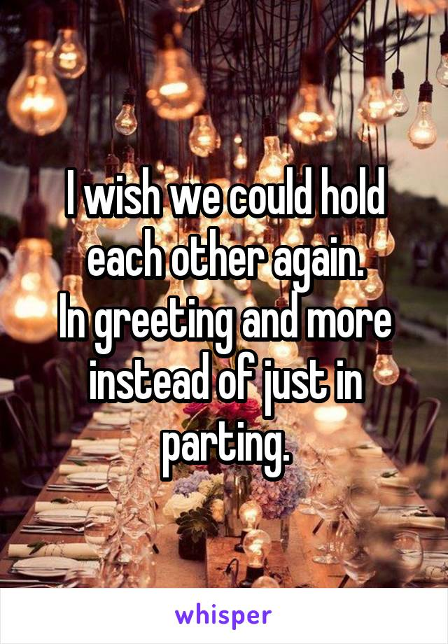 I wish we could hold each other again. In greeting and more instead of just in parting.