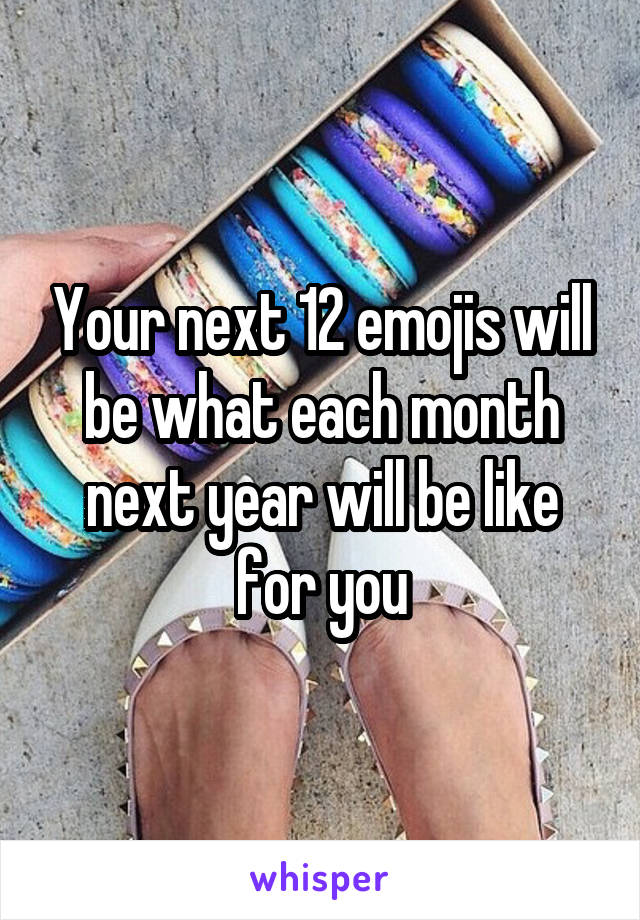 Your next 12 emojis will be what each month next year will be like for you