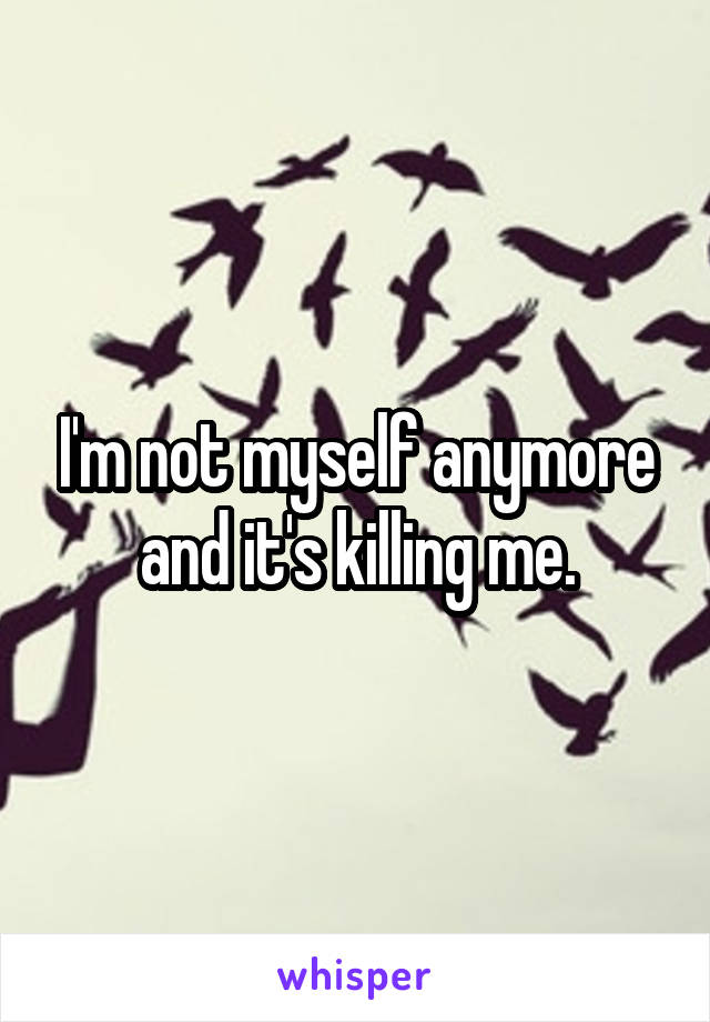 I'm not myself anymore and it's killing me.