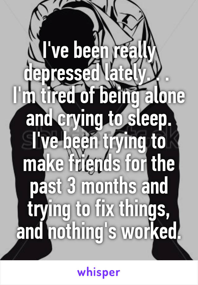 I've been really depressed lately. . .  I'm tired of being alone and crying to sleep. I've been trying to make friends for the past 3 months and trying to fix things, and nothing's worked.
