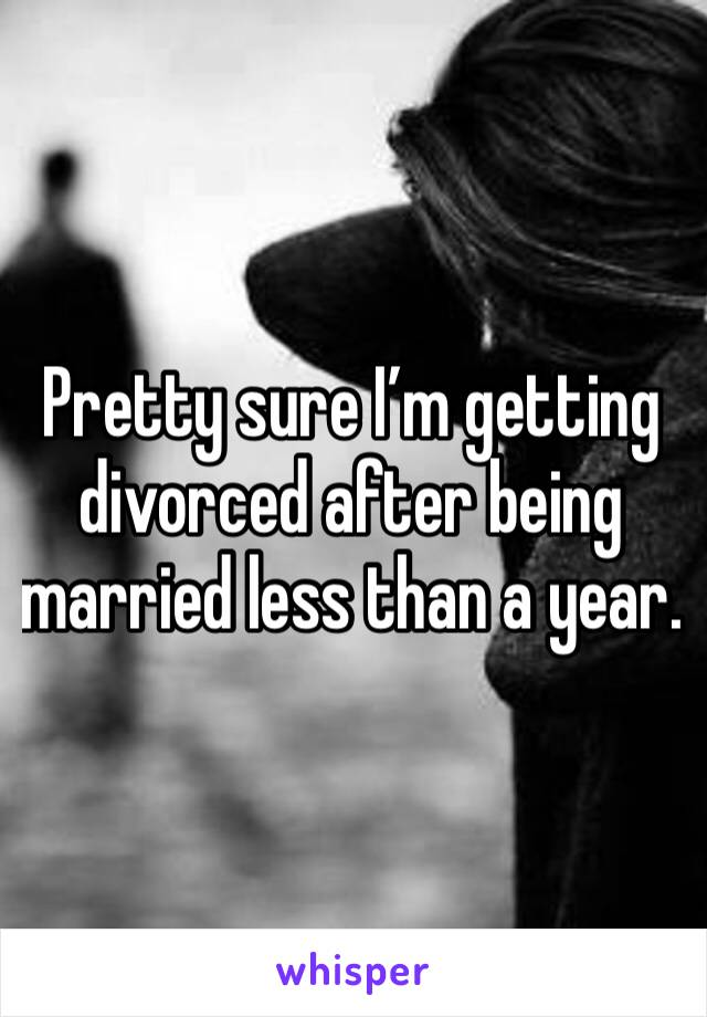 Pretty sure I'm getting divorced after being married less than a year.