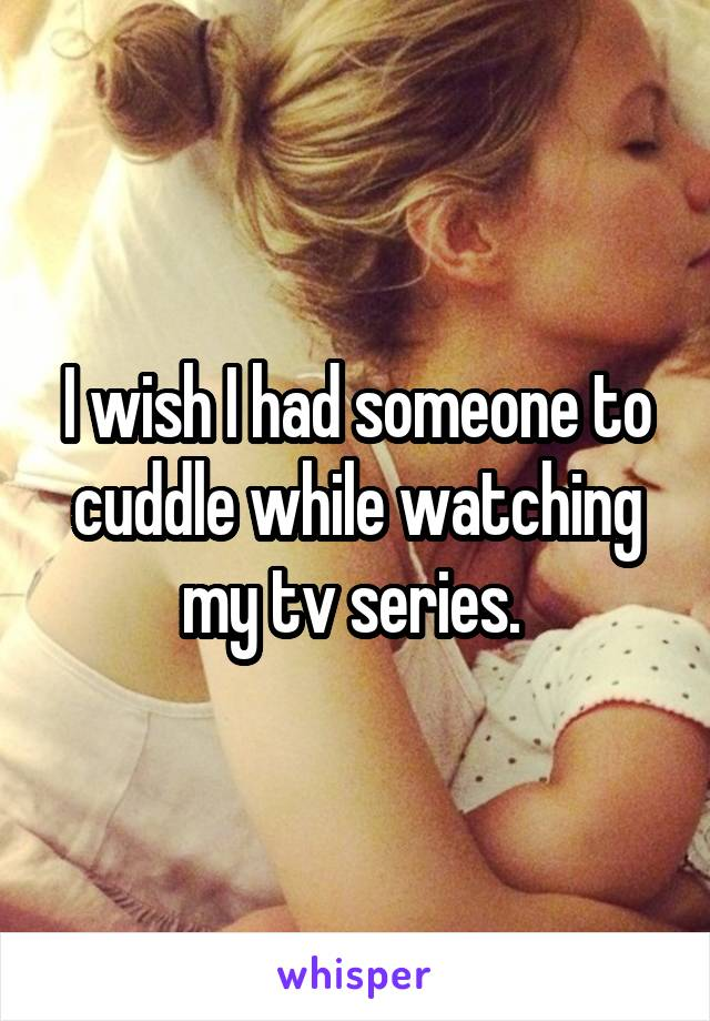 I wish I had someone to cuddle while watching my tv series.