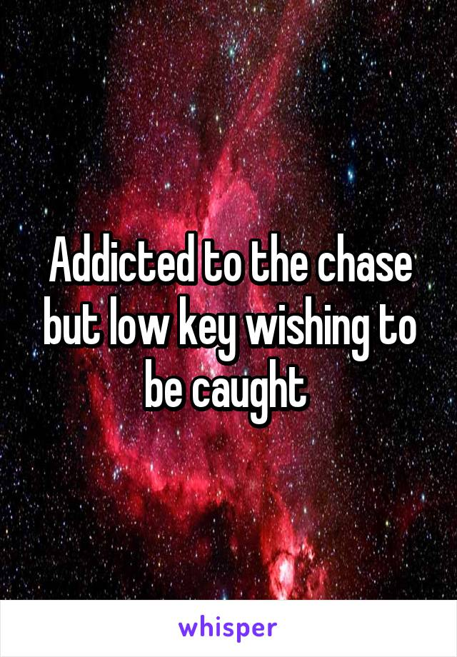 Addicted to the chase but low key wishing to be caught