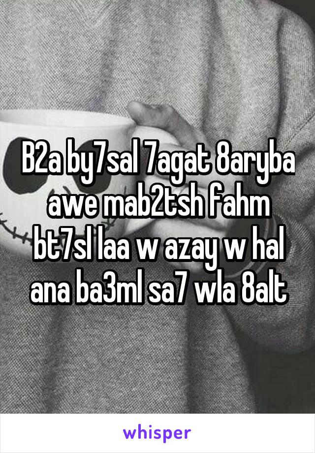 B2a by7sal 7agat 8aryba awe mab2tsh fahm bt7sl laa w azay w hal ana ba3ml sa7 wla 8alt