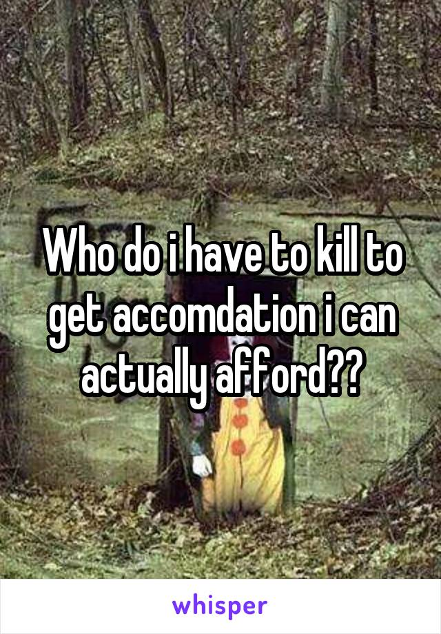 Who do i have to kill to get accomdation i can actually afford??