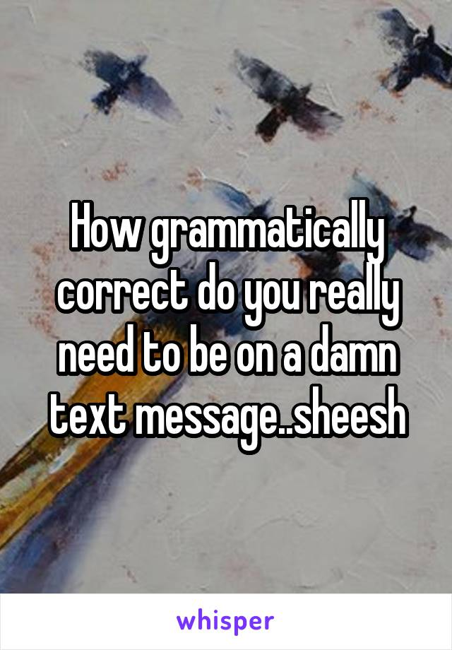 How grammatically correct do you really need to be on a damn text message..sheesh