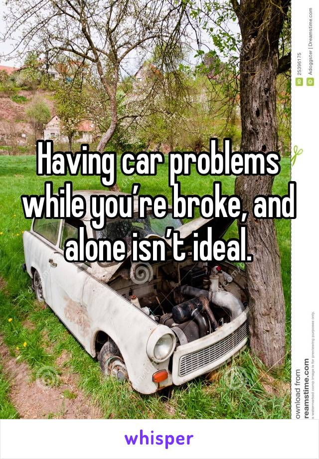 Having car problems while you're broke, and alone isn't ideal.